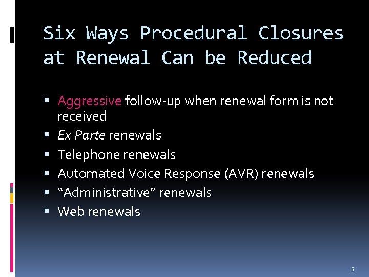 Six Ways Procedural Closures at Renewal Can be Reduced Aggressive follow-up when renewal form