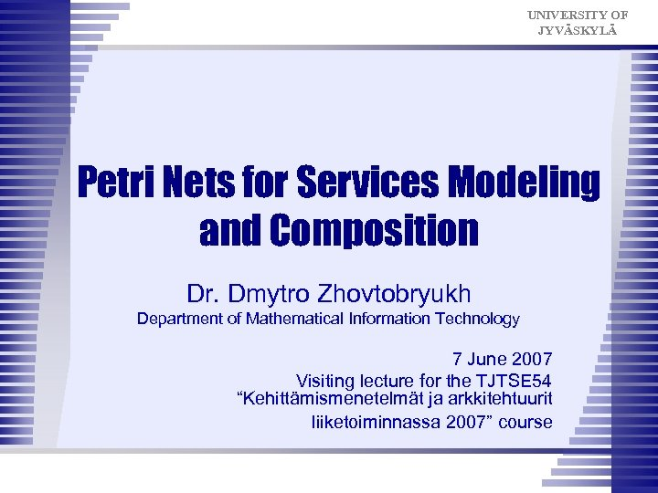 UNIVERSITY OF JYVÄSKYLÄ Petri Nets for Services Modeling and Composition Dr. Dmytro Zhovtobryukh Department