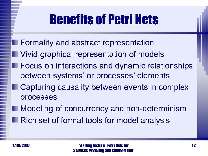 Benefits of Petri Nets Formality and abstract representation Vivid graphical representation of models Focus