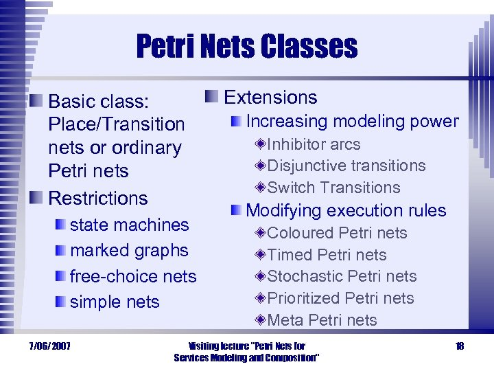 Petri Nets Classes Basic class: Place/Transition nets or ordinary Petri nets Restrictions state machines