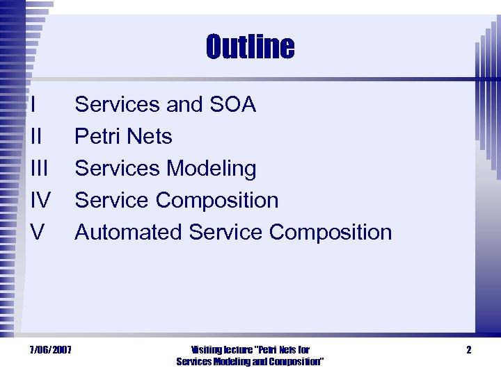 Outline I II IV V 7/06/2007 Services and SOA Petri Nets Services Modeling Service