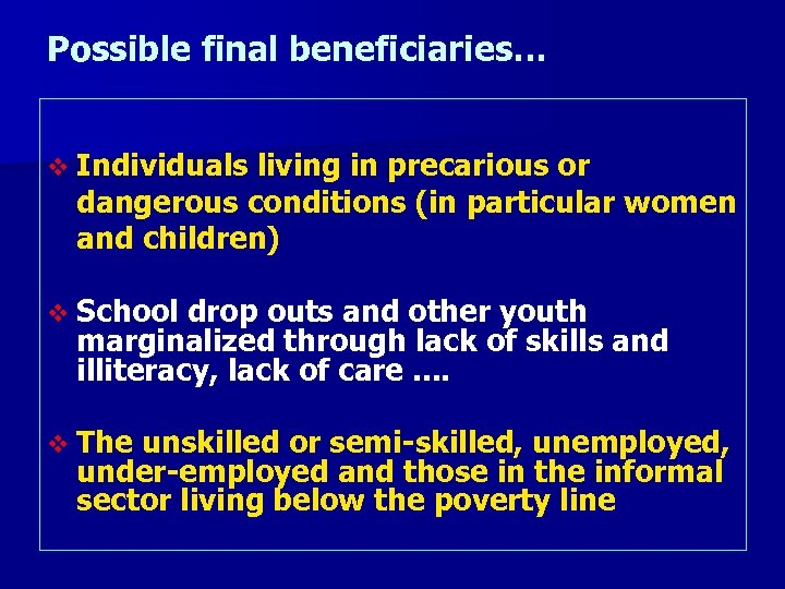 Possible final beneficiaries… v Individuals living in precarious or dangerous conditions (in particular women