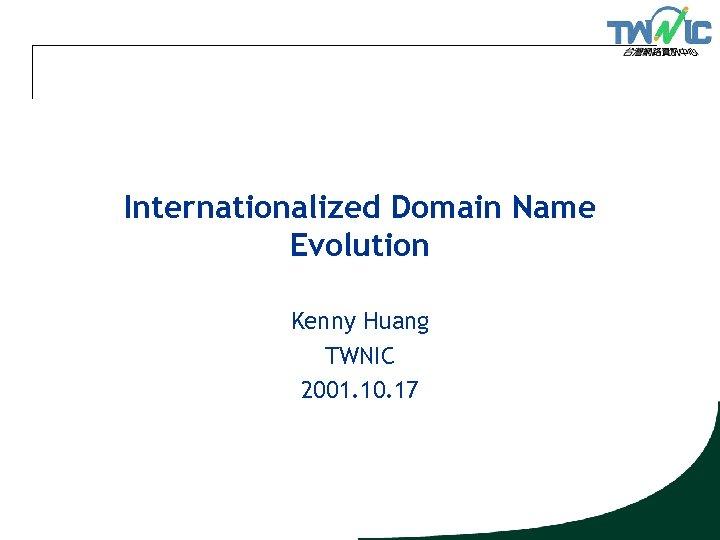 Internationalized Domain Name Evolution Kenny Huang TWNIC 2001. 10. 17