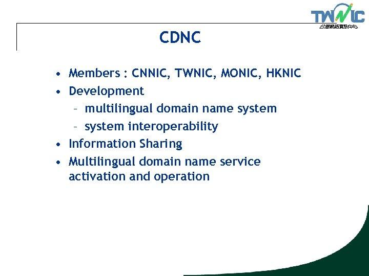 CDNC • Members : CNNIC, TWNIC, MONIC, HKNIC • Development – multilingual domain name