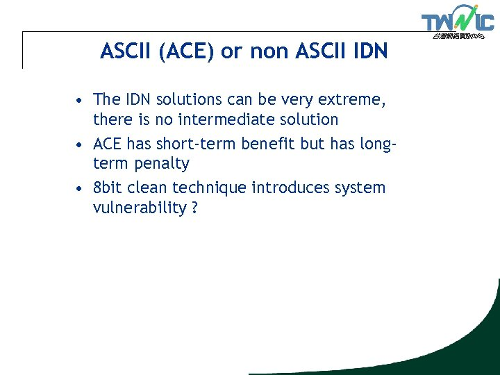 ASCII (ACE) or non ASCII IDN • The IDN solutions can be very extreme,