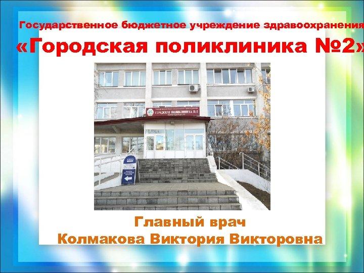 Государственное бюджетное учреждение здравоохранения «Городская поликлиника № 2» Главный врач Колмакова Виктория Викторовна
