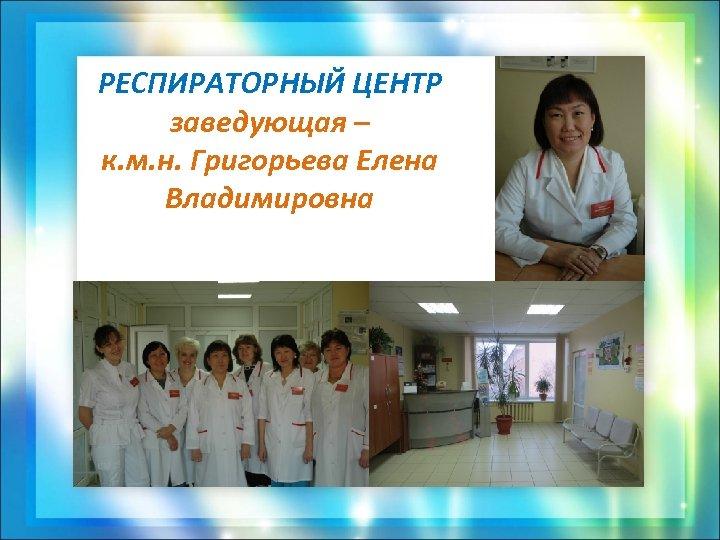 РЕСПИРАТОРНЫЙ ЦЕНТР заведующая – к. м. н. Григорьева Елена Владимировна