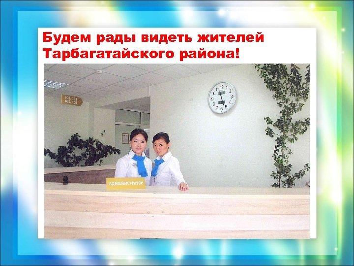 Будем рады видеть жителей Тарбагатайского района!