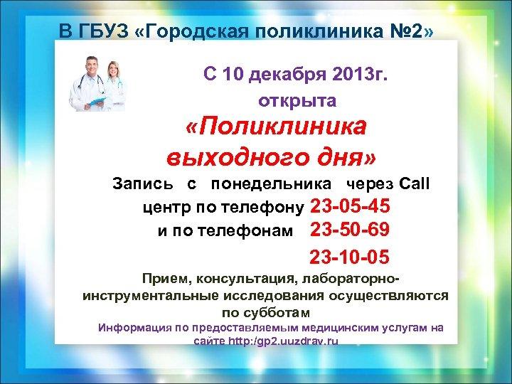В ГБУЗ «Городская поликлиника № 2» С 10 декабря 2013 г. открыта «Поликлиника выходного