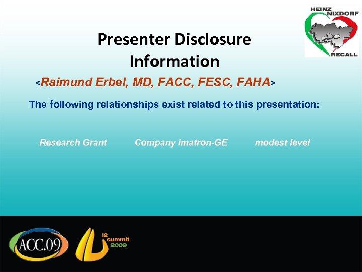 Presenter Disclosure Information <Raimund Erbel, MD, FACC, FESC, FAHA> The following relationships exist related
