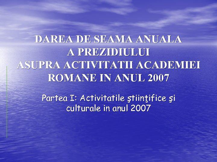 DAREA DE SEAMA ANUALA A PREZIDIULUI ASUPRA ACTIVITATII ACADEMIEI ROMANE IN ANUL 2007 Partea