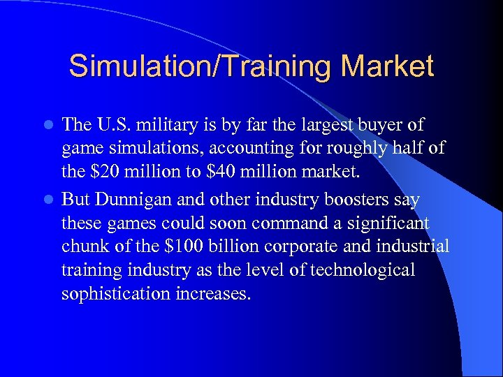 Simulation/Training Market The U. S. military is by far the largest buyer of game
