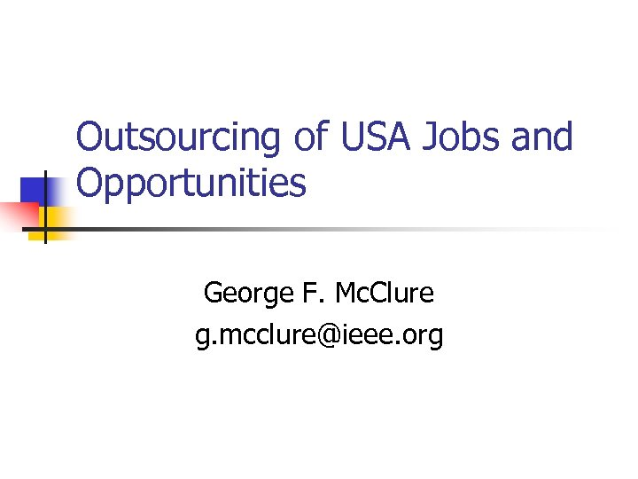 Outsourcing of USA Jobs and Opportunities George F. Mc. Clure g. mcclure@ieee. org