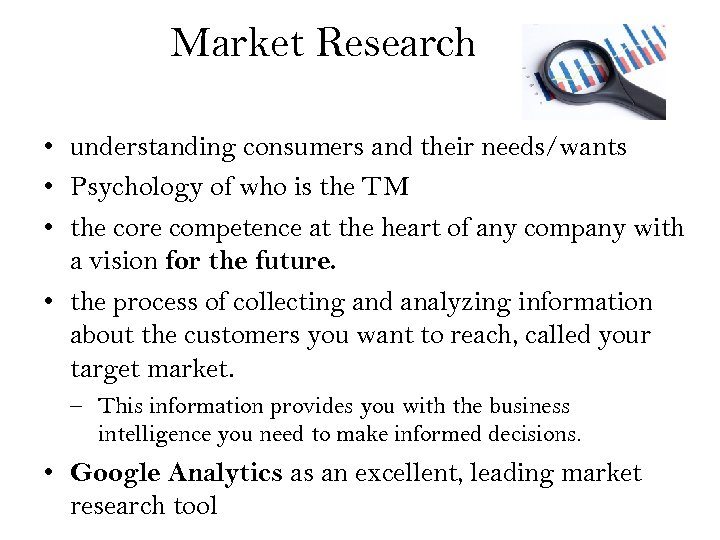 Market Research • understanding consumers and their needs/wants • Psychology of who is the