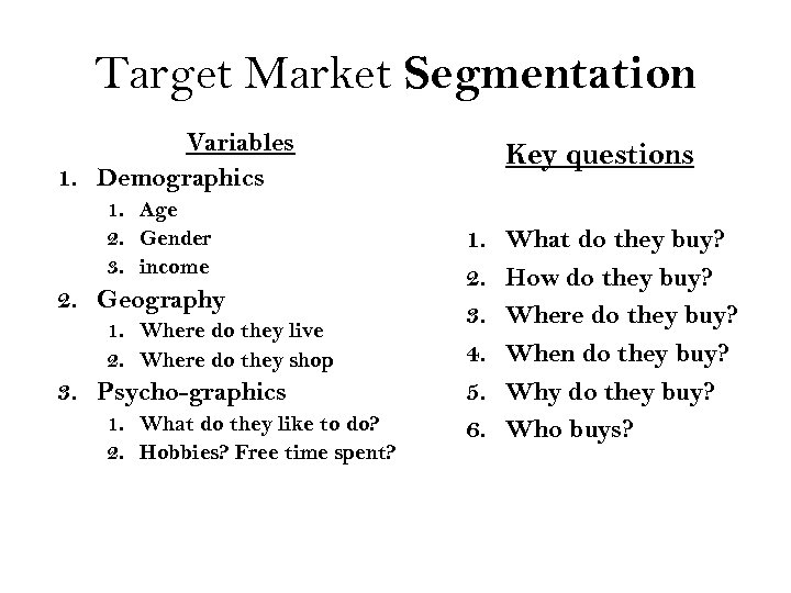 Target Market Segmentation Variables 1. Demographics 1. Age 2. Gender 3. income 2. Geography