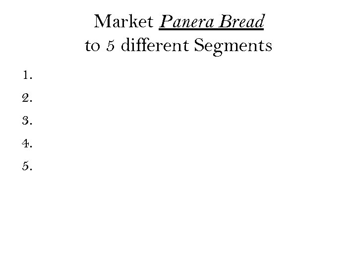 Market Panera Bread to 5 different Segments 1. 2. 3. 4. 5.