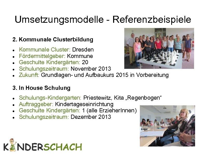 Umsetzungsmodelle - Referenzbeispiele 2. Kommunale Clusterbildung Kommunale Cluster: Dresden Fördermittelgeber: Kommune Geschulte Kindergärten: 20