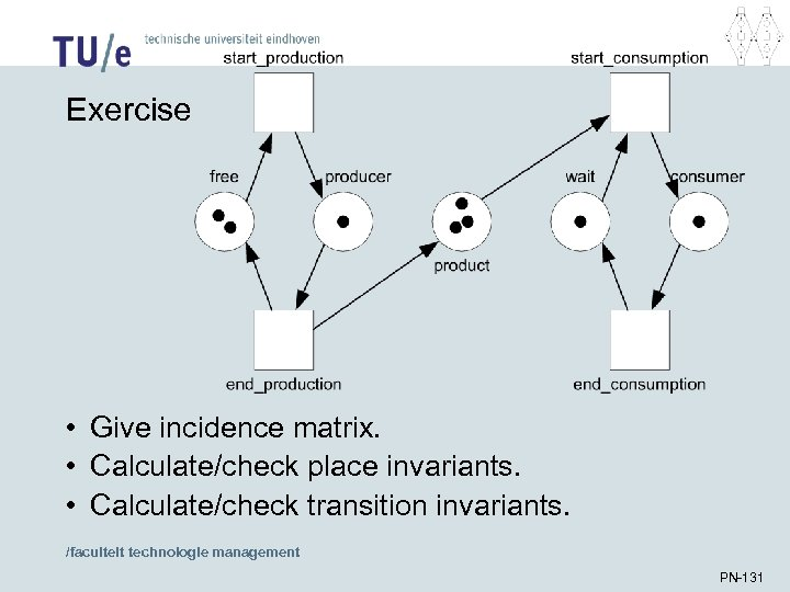 Exercise • Give incidence matrix. • Calculate/check place invariants. • Calculate/check transition invariants. /faculteit