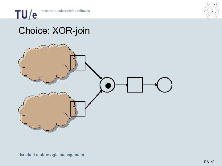 Choice: XOR-join /faculteit technologie management PN-50