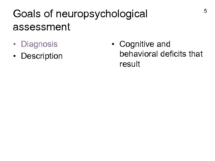 Goals of neuropsychological assessment • Diagnosis • Description • Cognitive and behavioral deficits that