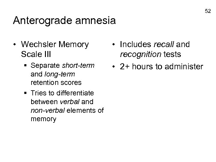52 Anterograde amnesia • Wechsler Memory Scale III § Separate short-term and long-term retention