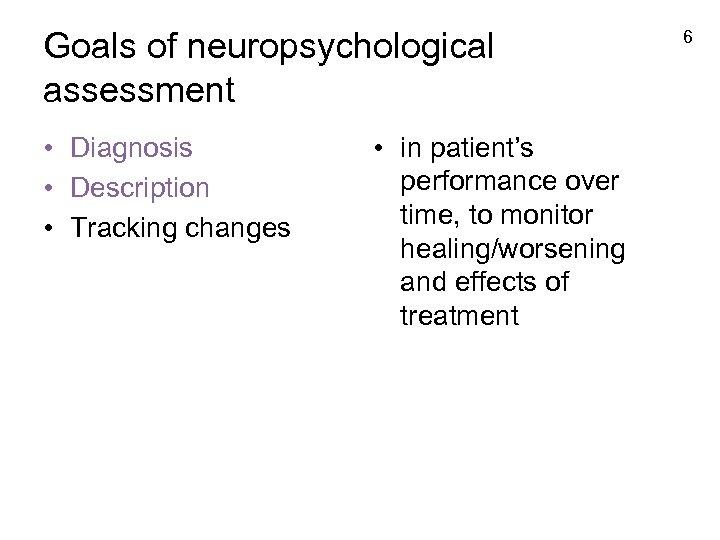 Goals of neuropsychological assessment • Diagnosis • Description • Tracking changes • in patient's