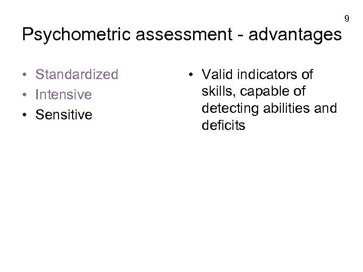 9 Psychometric assessment - advantages • Standardized • Intensive • Sensitive • Valid indicators