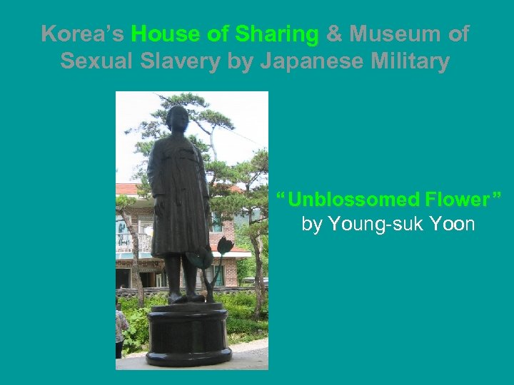 """Korea's House of Sharing & Museum of Sexual Slavery by Japanese Military """" Unblossomed"""