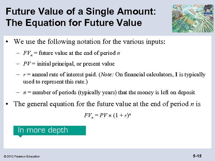 Future Value of a Single Amount: The Equation for Future Value • We use