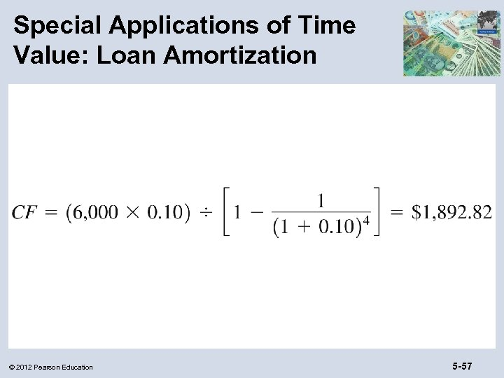 Special Applications of Time Value: Loan Amortization © 2012 Pearson Education 5 -57