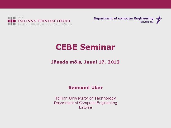Department of computer Engineering ati. ttu. ee CEBE Seminar Jäneda mõis, Juuni 17, 2013