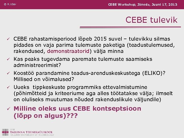 © R. Ubar CEBE Workshop, Jäneda, Juuni 17, 2013 CEBE tulevik ü CEBE rahastamisperiood