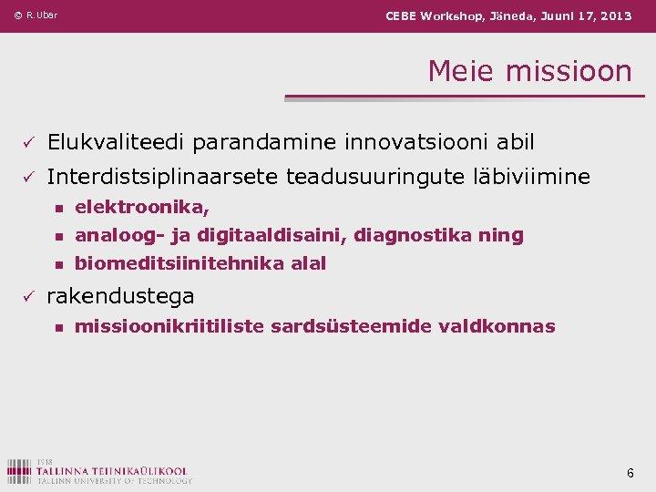 © R. Ubar CEBE Workshop, Jäneda, Juuni 17, 2013 Meie missioon ü Elukvaliteedi parandamine
