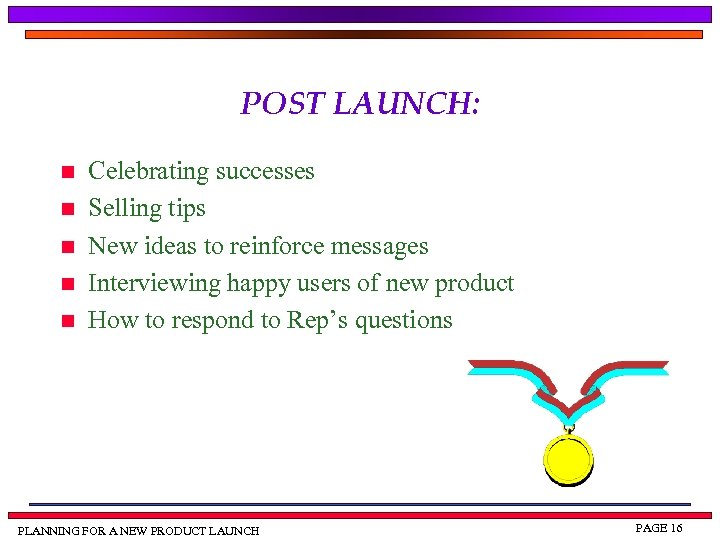 POST LAUNCH: n n n Celebrating successes Selling tips New ideas to reinforce messages