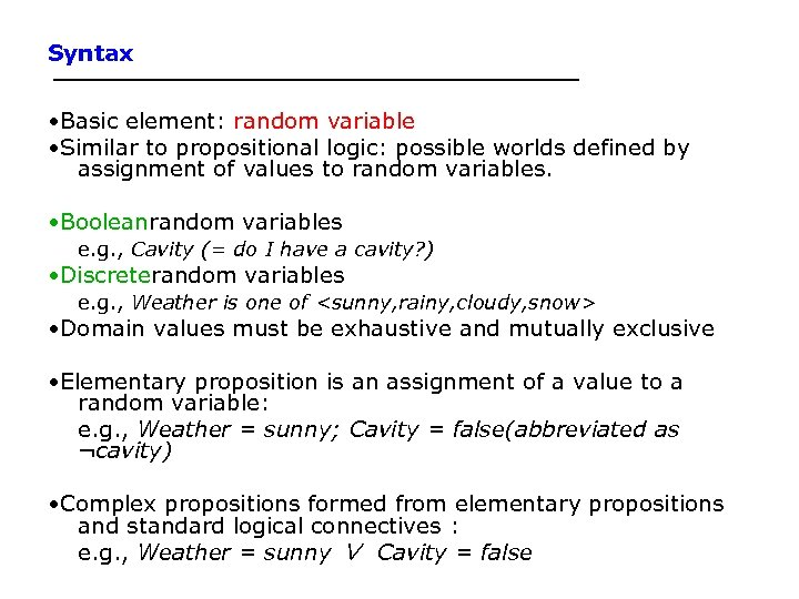 Syntax • Basic element: random variable • Similar to propositional logic: possible worlds defined