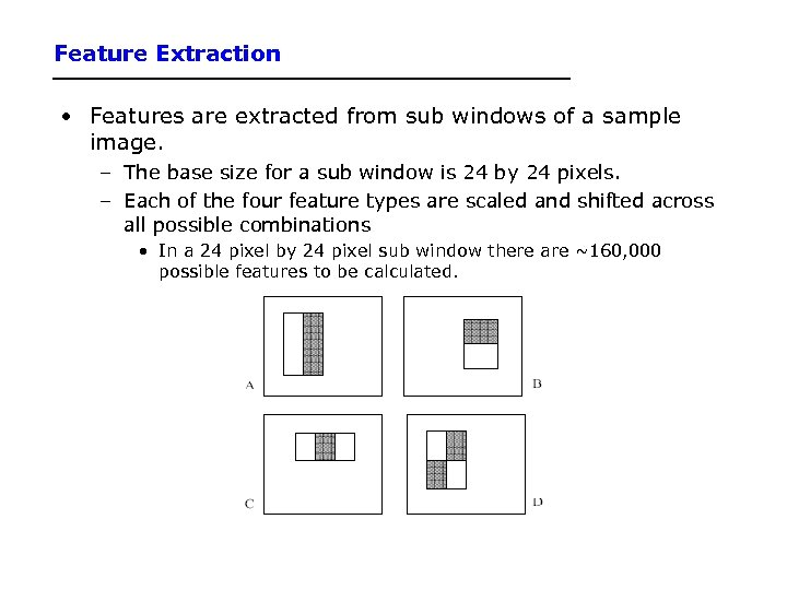 Feature Extraction • Features are extracted from sub windows of a sample image. –