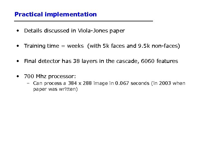 Practical implementation • Details discussed in Viola-Jones paper • Training time = weeks (with