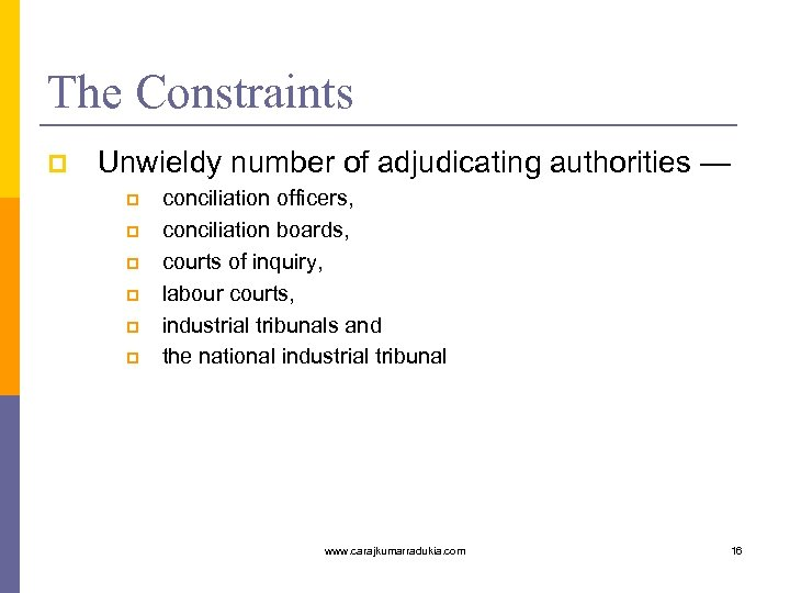 The Constraints p Unwieldy number of adjudicating authorities — p p p conciliation officers,