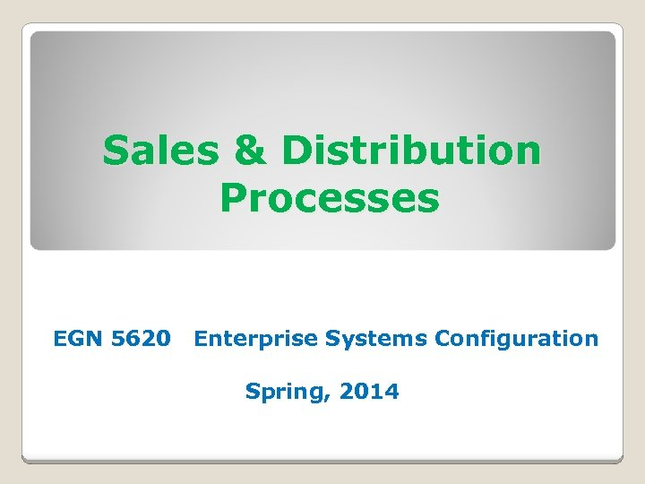 Sales & Distribution Processes EGN 5620 Enterprise Systems Configuration Spring, 2014
