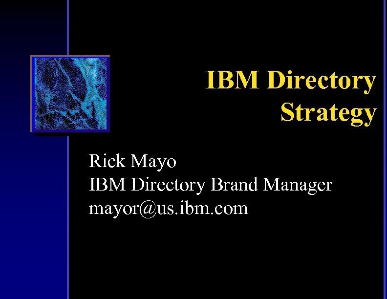 IBM Directory Strategy Rick Mayo IBM Directory Brand Manager mayor@us. ibm. com