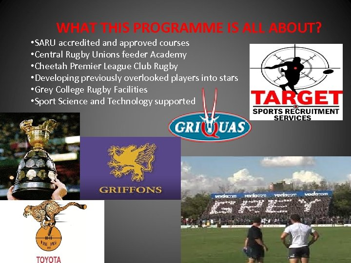 WHAT THIS PROGRAMME IS ALL ABOUT? • SARU accredited and approved courses • Central