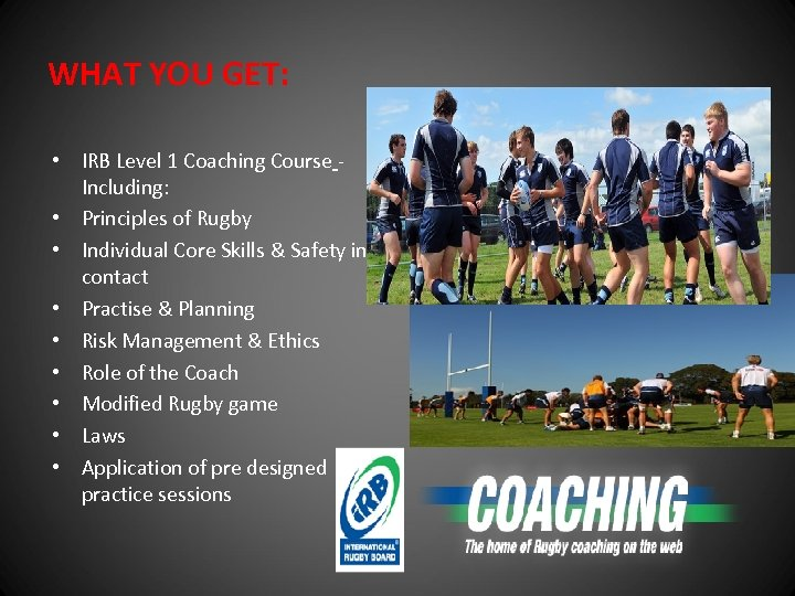 WHAT YOU GET: • IRB Level 1 Coaching Course Including: • Principles of Rugby