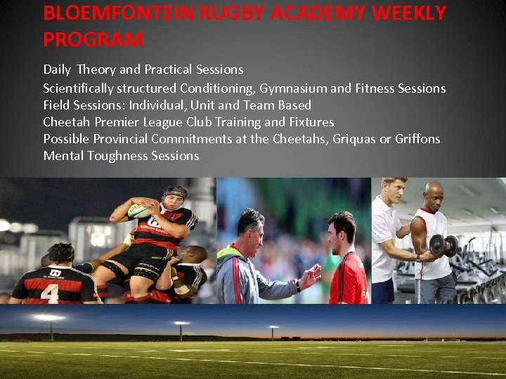 BLOEMFONTEIN RUGBY ACADEMY WEEKLY PROGRAM Daily Theory and Practical Sessions Scientifically structured Conditioning, Gymnasium