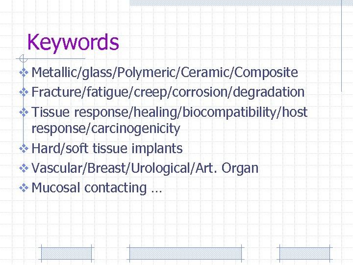 Keywords v Metallic/glass/Polymeric/Ceramic/Composite v Fracture/fatigue/creep/corrosion/degradation v Tissue response/healing/biocompatibility/host response/carcinogenicity v Hard/soft tissue implants v