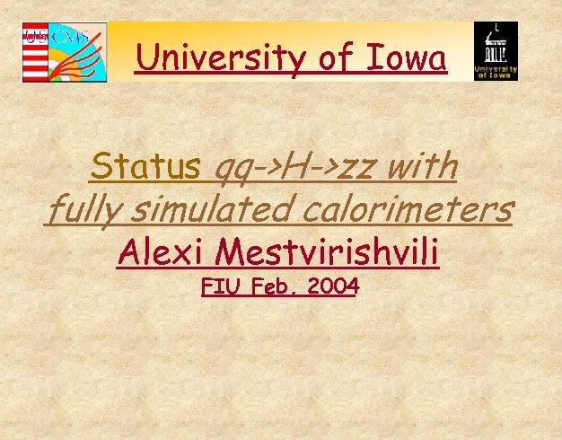 University of Iowa Status qq->H->zz with fully simulated calorimeters Alexi Mestvirishvili FIU Feb. 2004