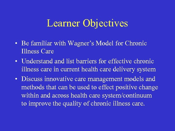 Learner Objectives • Be familiar with Wagner's Model for Chronic Illness Care • Understand