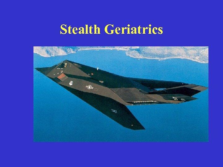 Stealth Geriatrics