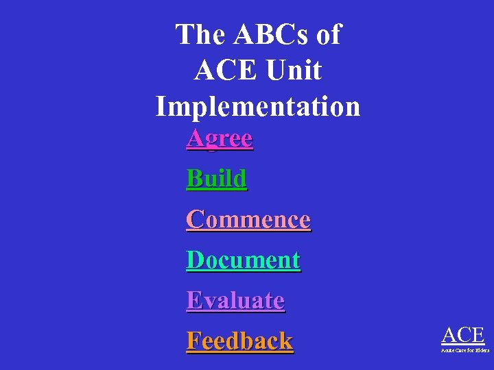 The ABCs of ACE Unit Implementation Agree Build Commence Document Evaluate Feedback ACE Acute