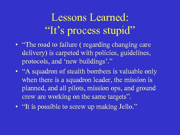"Lessons Learned: ""It's process stupid"" • ""The road to failure ( regarding changing care"