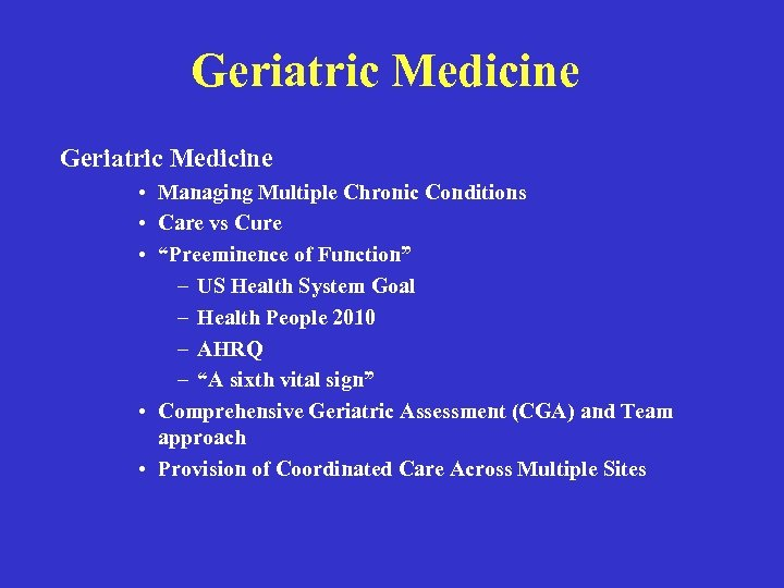 "Geriatric Medicine • Managing Multiple Chronic Conditions • Care vs Cure • ""Preeminence of"